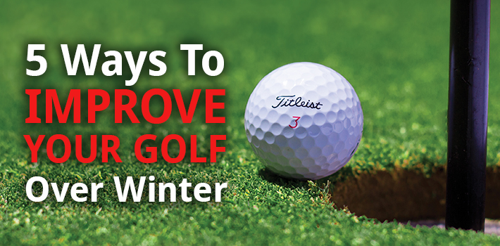 5 Ways To Improve Your Golf Over Winter